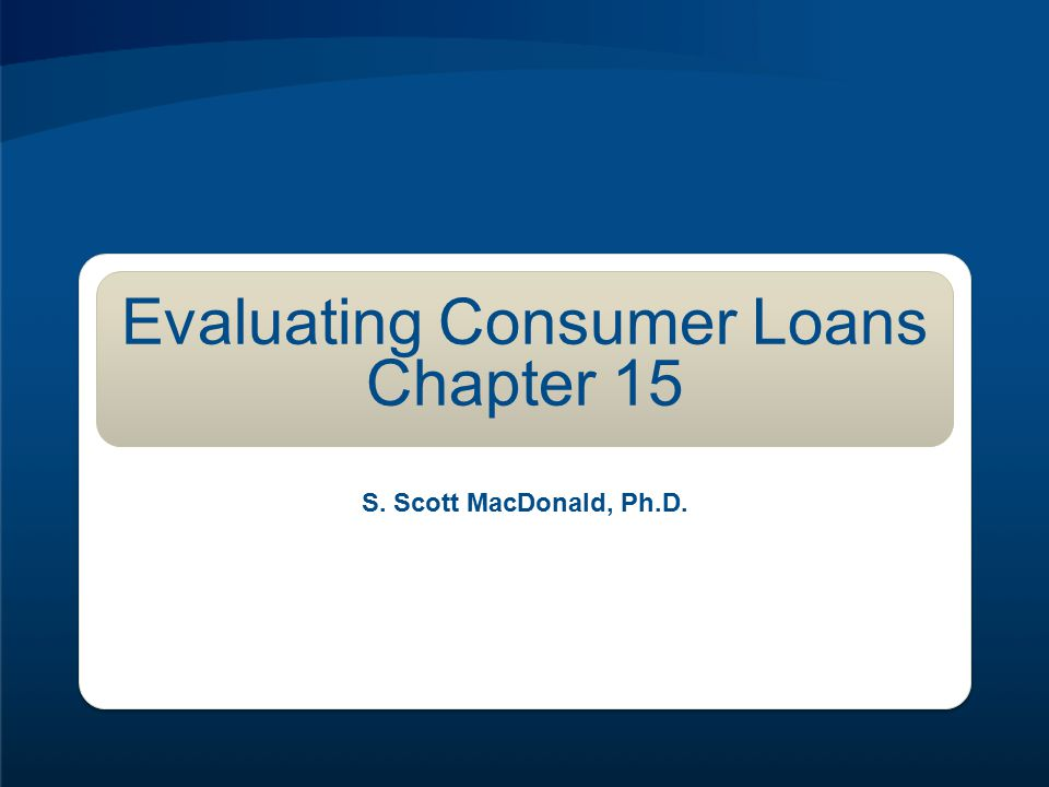 Evaluating Consumer Loans Chapter 15 S. Scott MacDonald, Ph.D.