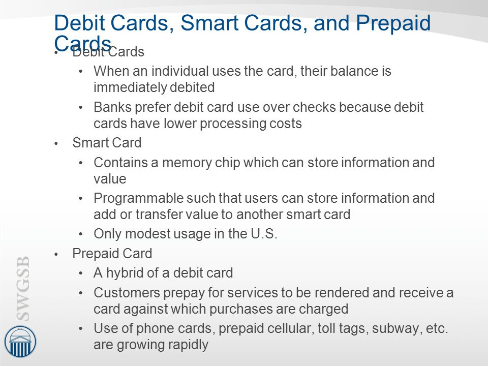 Debit Cards, Smart Cards, and Prepaid Cards Debit Cards When an individual uses the card, their balance is immediately debited Banks prefer debit card