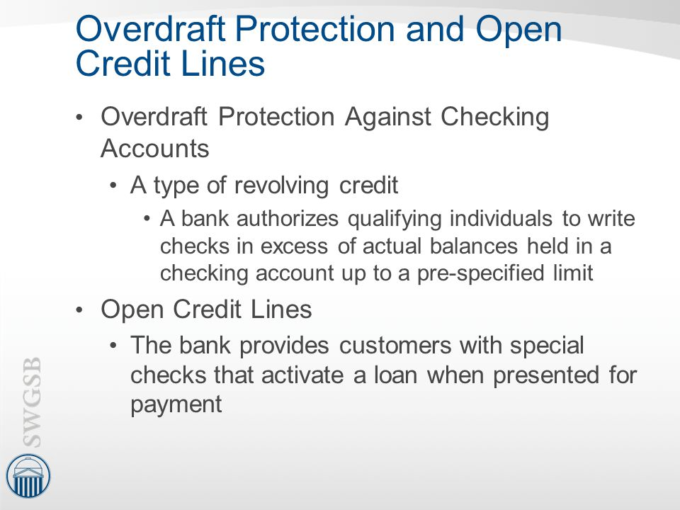 Overdraft Protection and Open Credit Lines Overdraft Protection Against Checking Accounts A type of revolving credit A bank authorizes qualifying indi