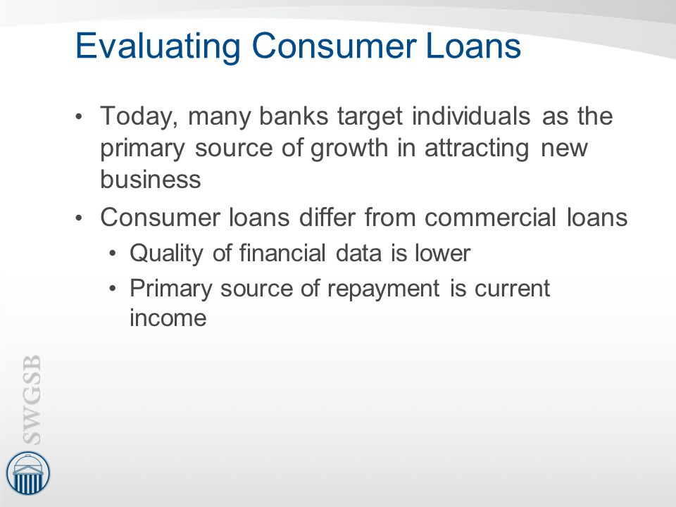 Evaluating Consumer Loans Today, many banks target individuals as the primary source of growth in attracting new business Consumer loans differ from c