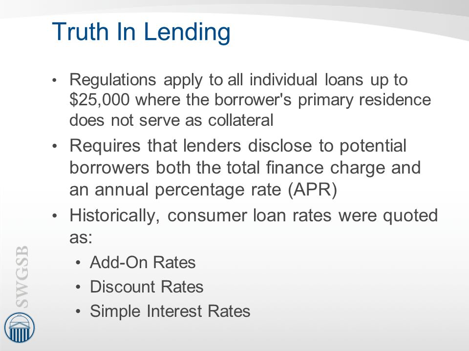 Truth In Lending Regulations apply to all individual loans up to $25,000 where the borrower's primary residence does not serve as collateral Requires