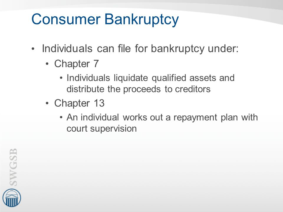 Consumer Bankruptcy Individuals can file for bankruptcy under: Chapter 7 Individuals liquidate qualified assets and distribute the proceeds to credito
