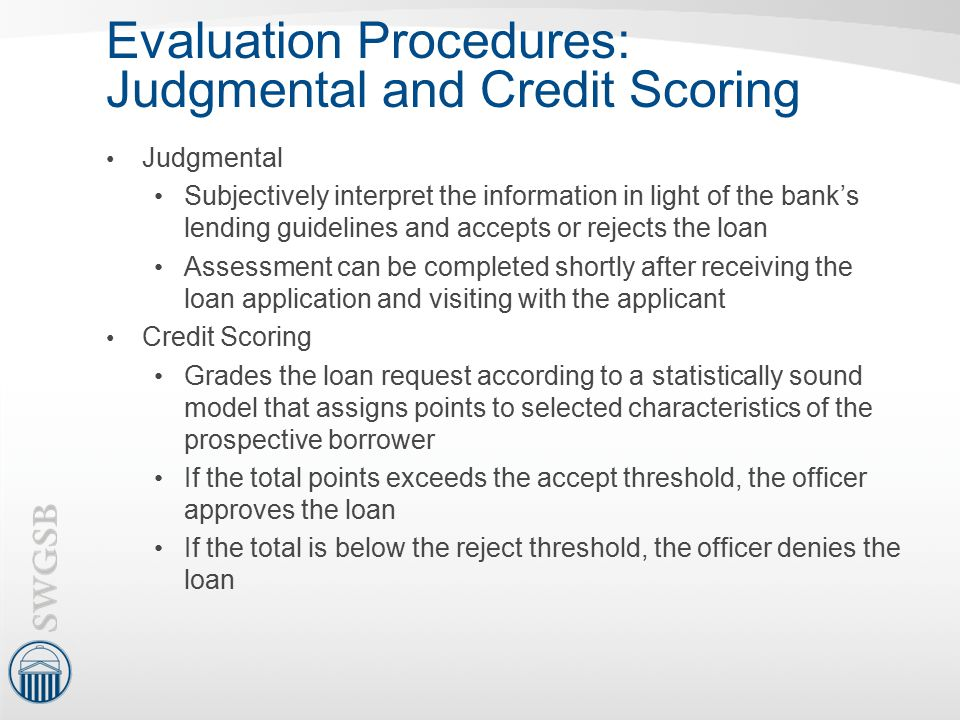 Evaluation Procedures: Judgmental and Credit Scoring Judgmental Subjectively interpret the information in light of the bank's lending guidelines and a