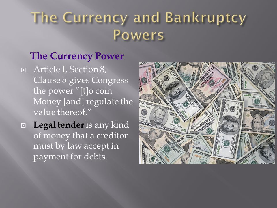 "The Currency Power  Article I, Section 8, Clause 5 gives Congress the power ""[t]o coin Money [and] regulate the value thereof.""  Legal tender is any"