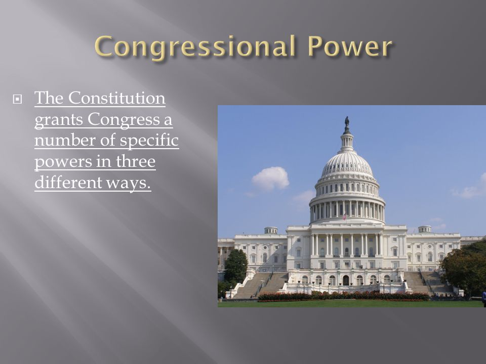  The Constitution grants Congress a number of specific powers in three different ways.