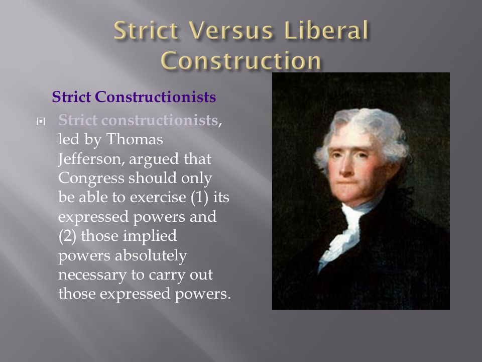 Strict Constructionists  Strict constructionists, led by Thomas Jefferson, argued that Congress should only be able to exercise (1) its expressed pow