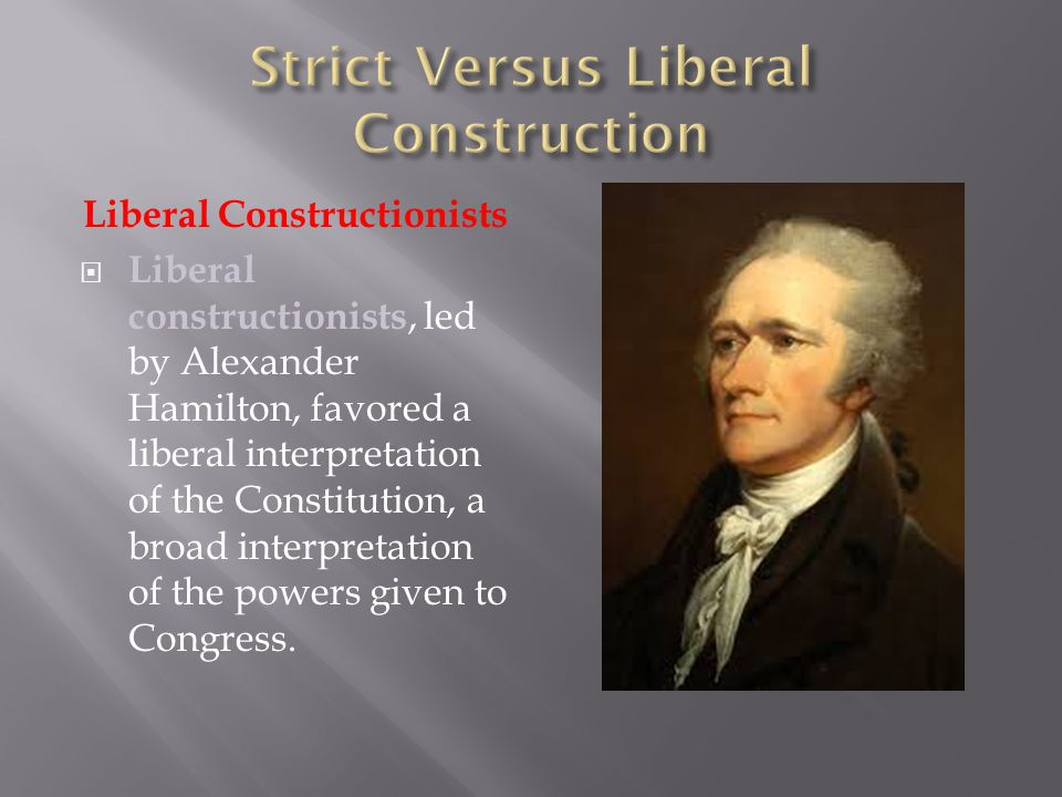 Liberal Constructionists  Liberal constructionists, led by Alexander Hamilton, favored a liberal interpretation of the Constitution, a broad interpre