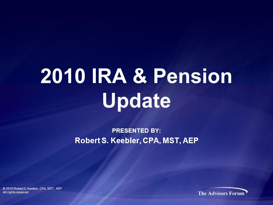 2010 IRA & Pension Update PRESENTED BY: Robert S. Keebler, CPA, MST, AEP © 2010 Robert S. Keebler, CPA, MST, AEP All rights reserved.