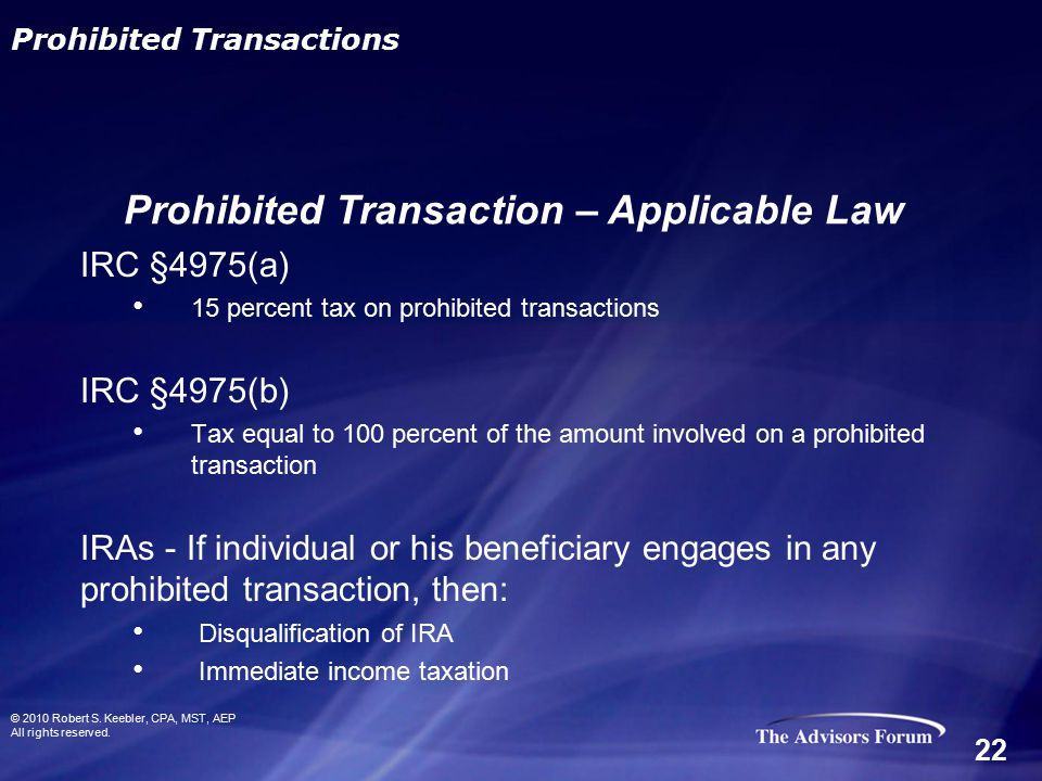 IRC §4975(a) 15 percent tax on prohibited transactions IRC §4975(b) Tax equal to 100 percent of the amount involved on a prohibited transaction IRAs - If individual or his beneficiary engages in any prohibited transaction, then: Disqualification of IRA Immediate income taxation © 2010 Robert S.