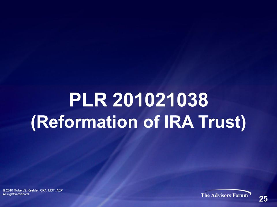 © 2010 Robert S. Keebler, CPA, MST, AEP All rights reserved. PLR 201021038 (Reformation of IRA Trust) 25