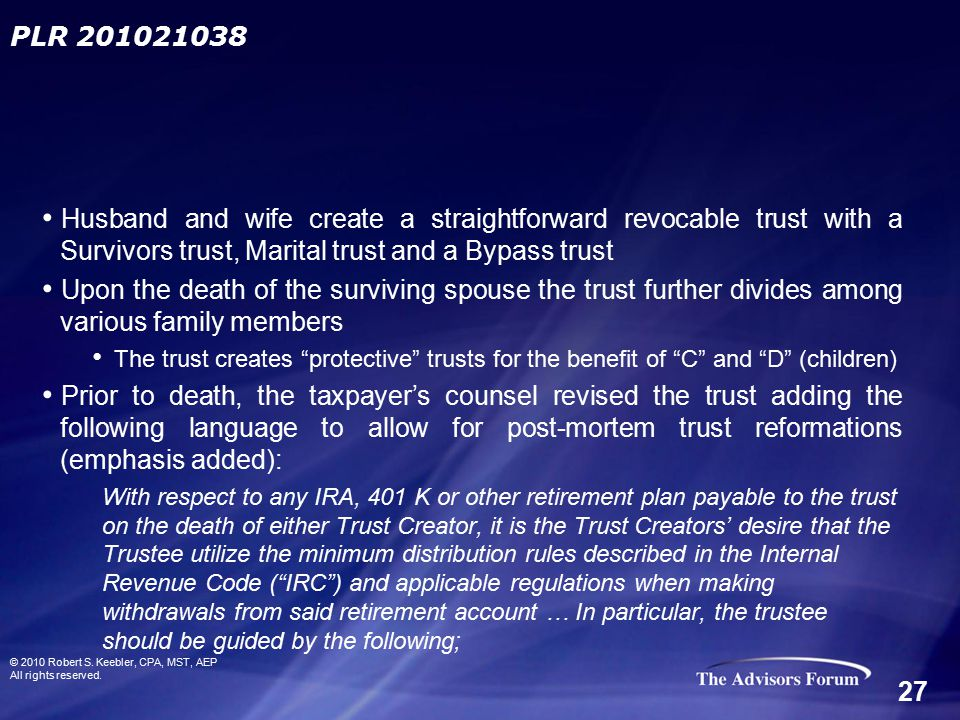 Husband and wife create a straightforward revocable trust with a Survivors trust, Marital trust and a Bypass trust Upon the death of the surviving spouse the trust further divides among various family members The trust creates protective trusts for the benefit of C and D (children) Prior to death, the taxpayer's counsel revised the trust adding the following language to allow for post-mortem trust reformations (emphasis added): With respect to any IRA, 401 K or other retirement plan payable to the trust on the death of either Trust Creator, it is the Trust Creators' desire that the Trustee utilize the minimum distribution rules described in the Internal Revenue Code ( IRC ) and applicable regulations when making withdrawals from said retirement account … In particular, the trustee should be guided by the following; PLR 201021038 © 2010 Robert S.