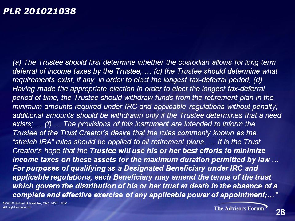 (a) The Trustee should first determine whether the custodian allows for long-term deferral of income taxes by the Trustee; … (c) the Trustee should determine what requirements exist, if any, in order to elect the longest tax-deferral period; (d) Having made the appropriate election in order to elect the longest tax-deferral period of time, the Trustee should withdraw funds from the retirement plan in the minimum amounts required under IRC and applicable regulations without penalty; additional amounts should be withdrawn only if the Trustee determines that a need exists; … (f) … The provisions of this instrument are intended to inform the Trustee of the Trust Creator's desire that the rules commonly known as the stretch IRA rules should be applied to all retirement plans.