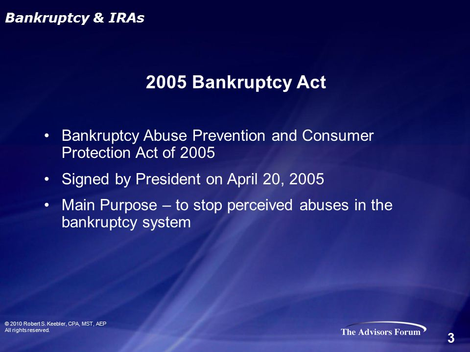 Bankruptcy Abuse Prevention and Consumer Protection Act of 2005 Signed by President on April 20, 2005 Main Purpose – to stop perceived abuses in the b