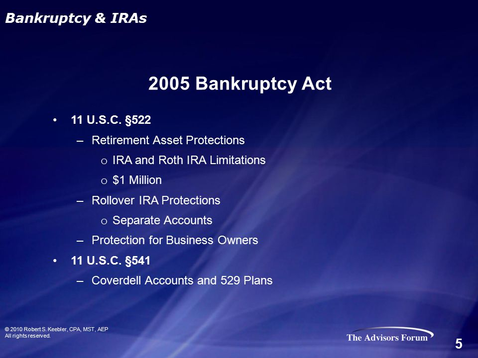 11 U.S.C. §522 –Retirement Asset Protections o IRA and Roth IRA Limitations o $1 Million –Rollover IRA Protections o Separate Accounts –Protection for
