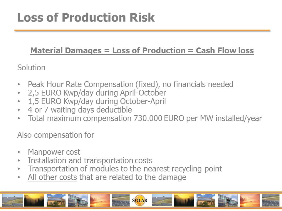 Loss of Production Risk Material Damages = Loss of Production = Cash Flow loss Solution Peak Hour Rate Compensation (fixed), no financials needed 2,5 EURO Kwp/day during April-October 1,5 EURO Kwp/day during October-April 4 or 7 waiting days deductible Total maximum compensation 730.000 EURO per MW installed/year Also compensation for Manpower cost Installation and transportation costs Transportation of modules to the nearest recycling point All other costs that are related to the damage