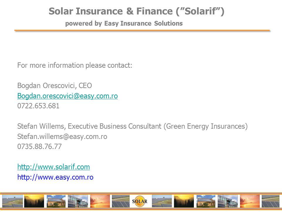 For more information please contact: Bogdan Orescovici, CEO Bogdan.orescovici@easy.com.ro 0722.653.681 Stefan Willems, Executive Business Consultant (Green Energy Insurances) Stefan.willems@easy.com.ro 0735.88.76.77 http://www.solarif.com http://www.easy.com.ro Solar Insurance & Finance ( Solarif ) powered by Easy Insurance Solutions