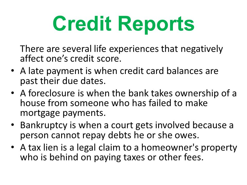 Credit Reports There are several life experiences that negatively affect one's credit score.