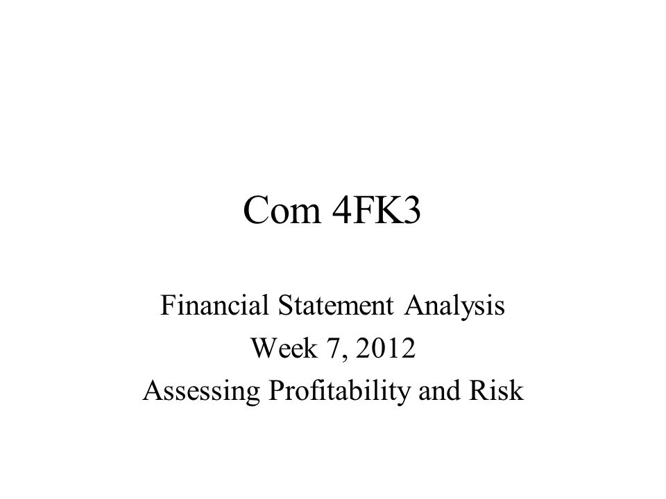 Com 4FK3 Financial Statement Analysis Week 7, 2012 Assessing Profitability and Risk