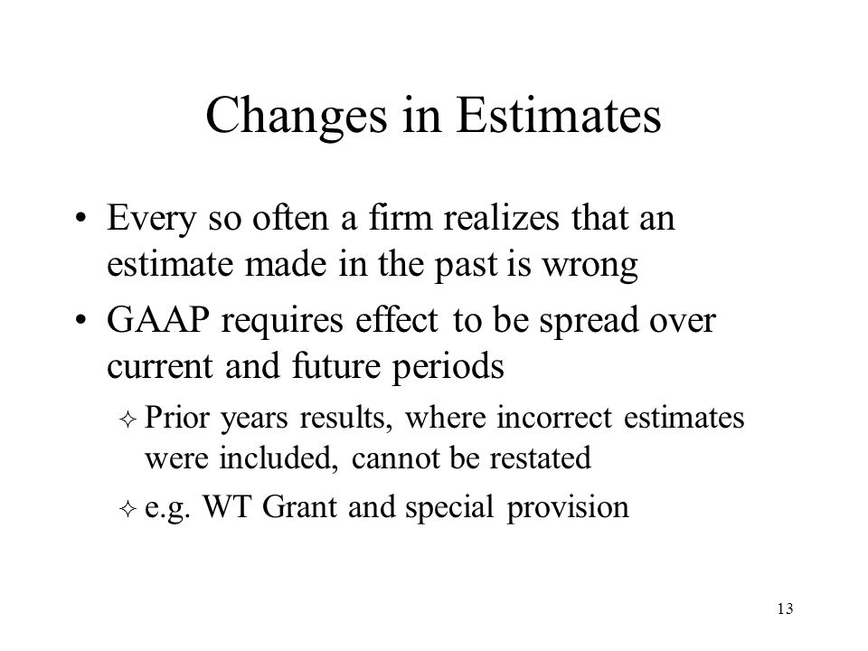 Changes in Estimates Every so often a firm realizes that an estimate made in the past is wrong GAAP requires effect to be spread over current and future periods  Prior years results, where incorrect estimates were included, cannot be restated  e.g.