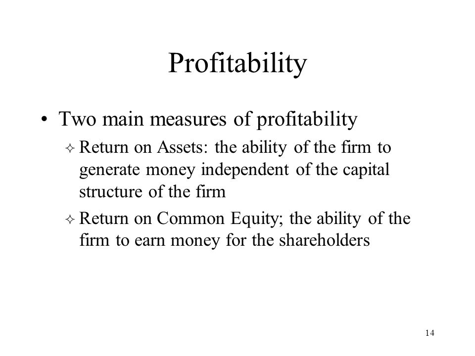 14 Profitability Two main measures of profitability  Return on Assets: the ability of the firm to generate money independent of the capital structure