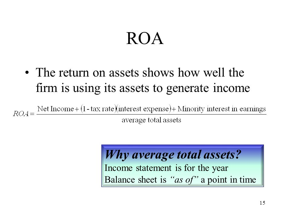 15 ROA The return on assets shows how well the firm is using its assets to generate income Why average total assets? Income statement is for the year