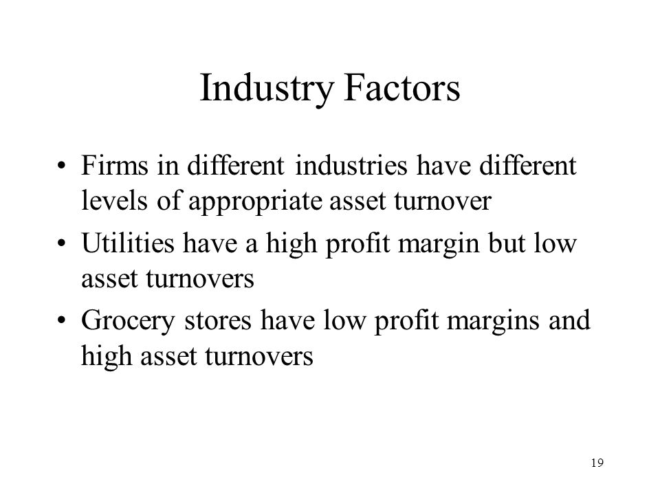19 Industry Factors Firms in different industries have different levels of appropriate asset turnover Utilities have a high profit margin but low asset turnovers Grocery stores have low profit margins and high asset turnovers