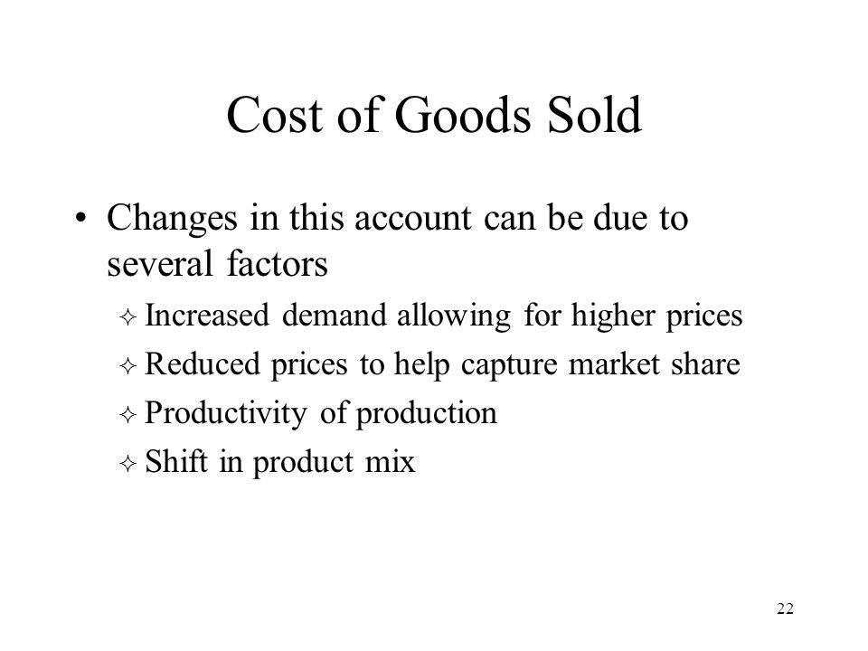 22 Cost of Goods Sold Changes in this account can be due to several factors  Increased demand allowing for higher prices  Reduced prices to help cap
