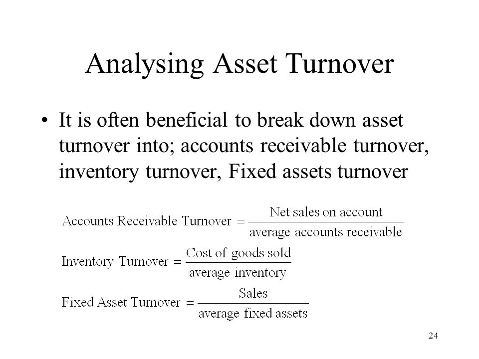 24 Analysing Asset Turnover It is often beneficial to break down asset turnover into; accounts receivable turnover, inventory turnover, Fixed assets turnover