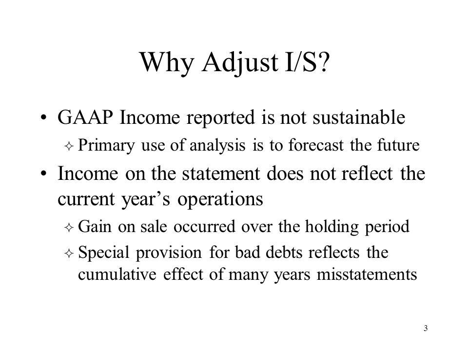 3 Why Adjust I/S? GAAP Income reported is not sustainable  Primary use of analysis is to forecast the future Income on the statement does not reflect
