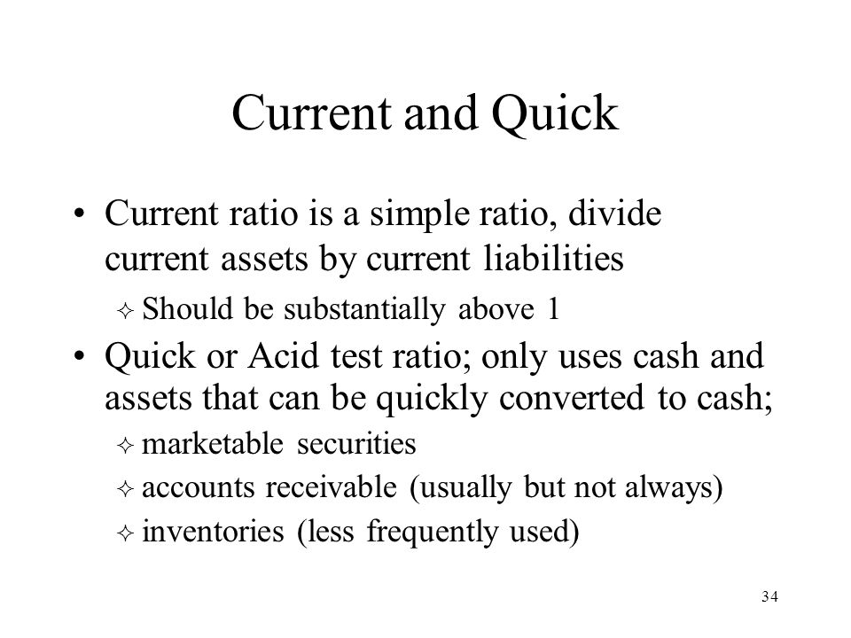 34 Current and Quick Current ratio is a simple ratio, divide current assets by current liabilities  Should be substantially above 1 Quick or Acid test ratio; only uses cash and assets that can be quickly converted to cash;  marketable securities  accounts receivable (usually but not always)  inventories (less frequently used)