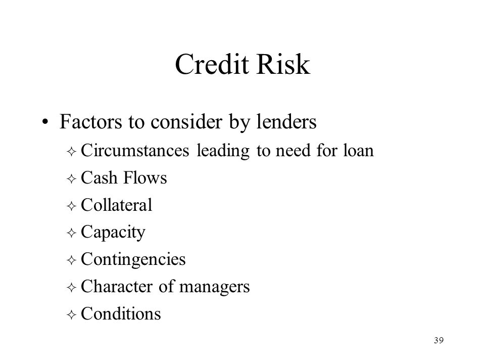 39 Credit Risk Factors to consider by lenders  Circumstances leading to need for loan  Cash Flows  Collateral  Capacity  Contingencies  Character of managers  Conditions