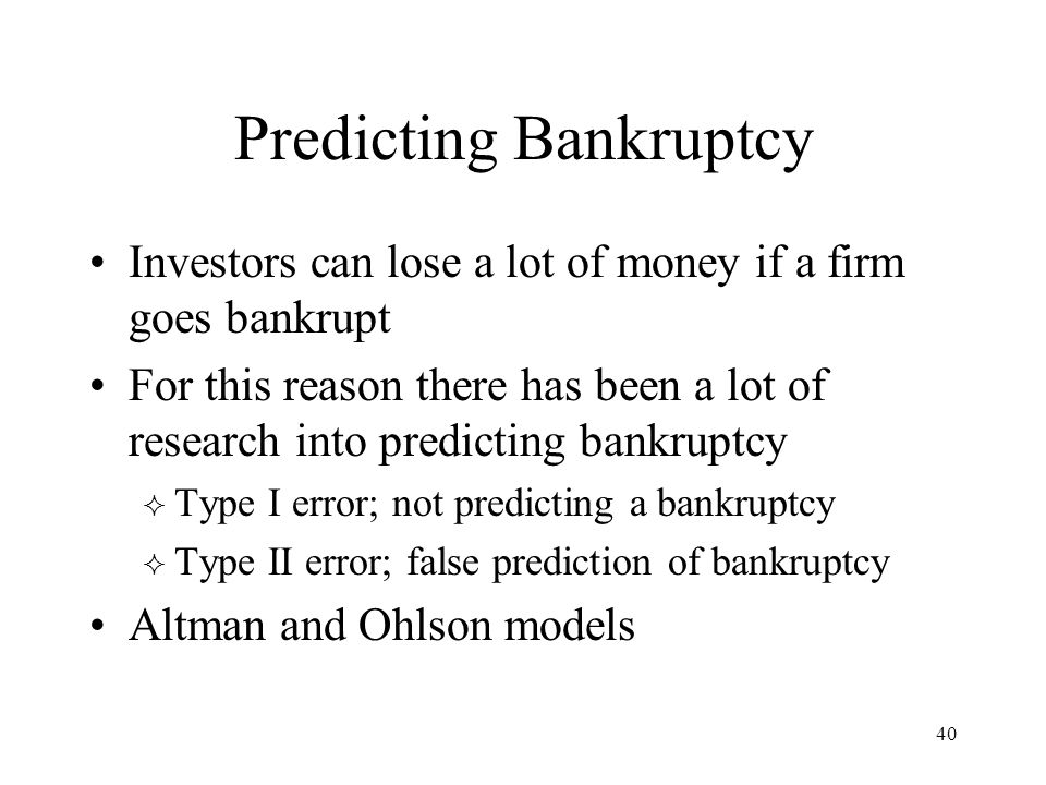 40 Predicting Bankruptcy Investors can lose a lot of money if a firm goes bankrupt For this reason there has been a lot of research into predicting ba