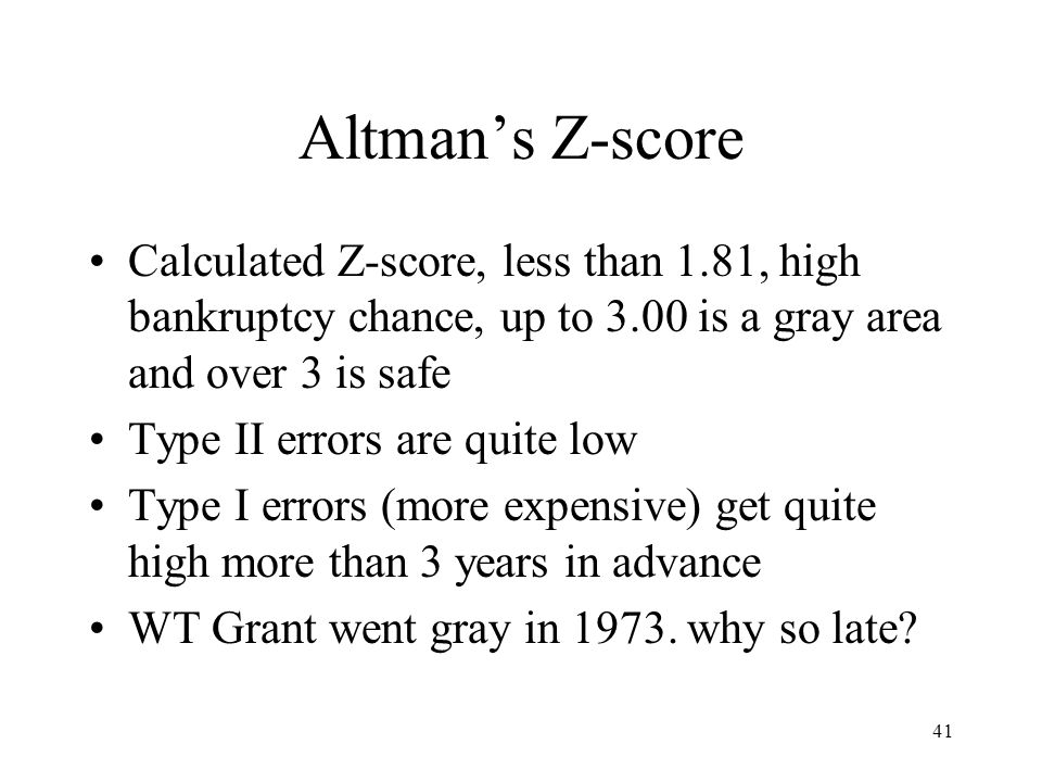 41 Altman's Z-score Calculated Z-score, less than 1.81, high bankruptcy chance, up to 3.00 is a gray area and over 3 is safe Type II errors are quite