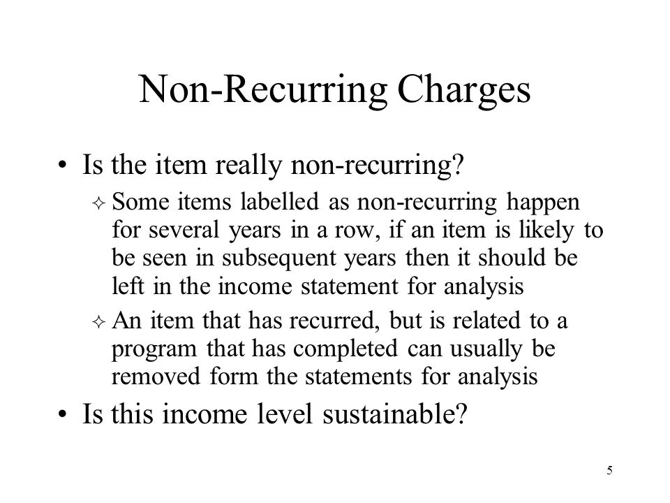 5 Non-Recurring Charges Is the item really non-recurring?  Some items labelled as non-recurring happen for several years in a row, if an item is like