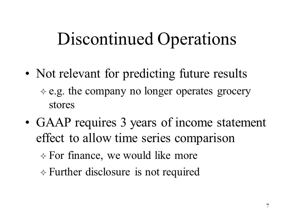 Discontinued Operations Not relevant for predicting future results  e.g. the company no longer operates grocery stores GAAP requires 3 years of incom