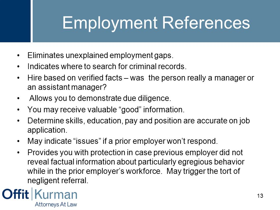 Employment References Eliminates unexplained employment gaps. Indicates where to search for criminal records. Hire based on verified facts – was the p
