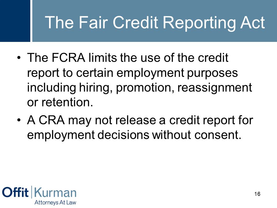 The Fair Credit Reporting Act The FCRA limits the use of the credit report to certain employment purposes including hiring, promotion, reassignment or