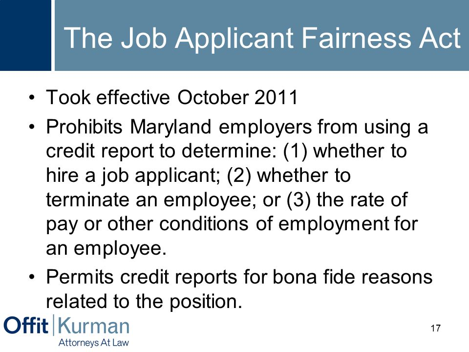 The Job Applicant Fairness Act Took effective October 2011 Prohibits Maryland employers from using a credit report to determine: (1) whether to hire a
