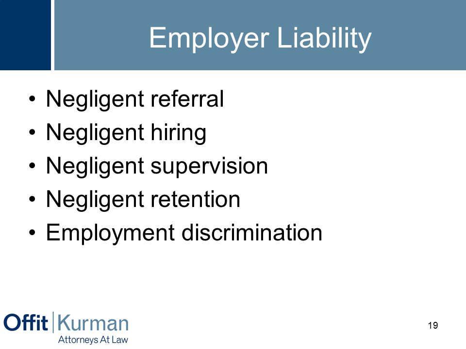 Employer Liability Negligent referral Negligent hiring Negligent supervision Negligent retention Employment discrimination 19