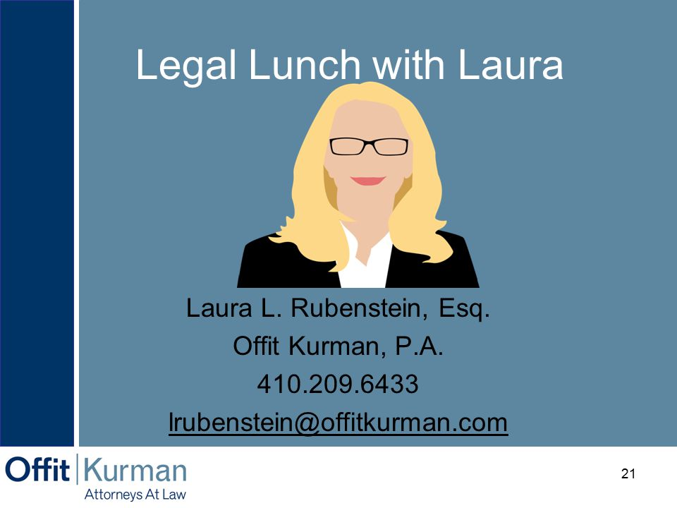Legal Lunch with Laura a Laura L. Rubenstein, Esq. Offit Kurman, P.A. 410.209.6433 lrubenstein@offitkurman.com 21