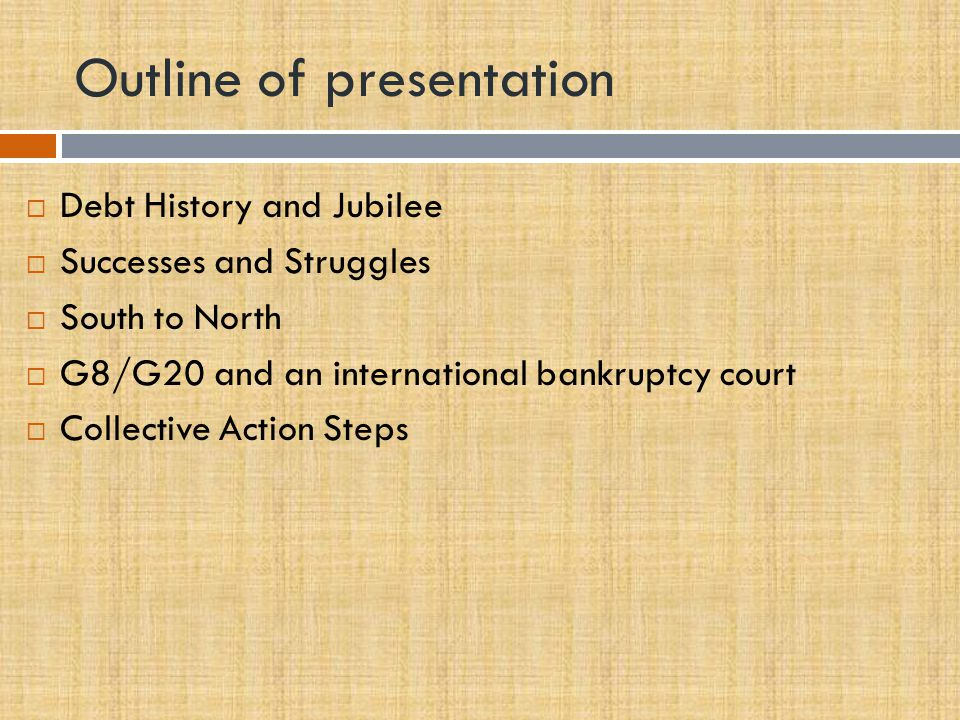 Outline of presentation  Debt History and Jubilee  Successes and Struggles  South to North  G8/G20 and an international bankruptcy court  Collective Action Steps