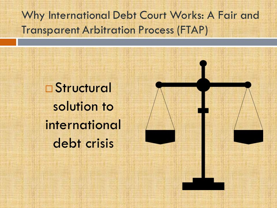 Why International Debt Court Works: A Fair and Transparent Arbitration Process (FTAP)  Structural solution to international debt crisis