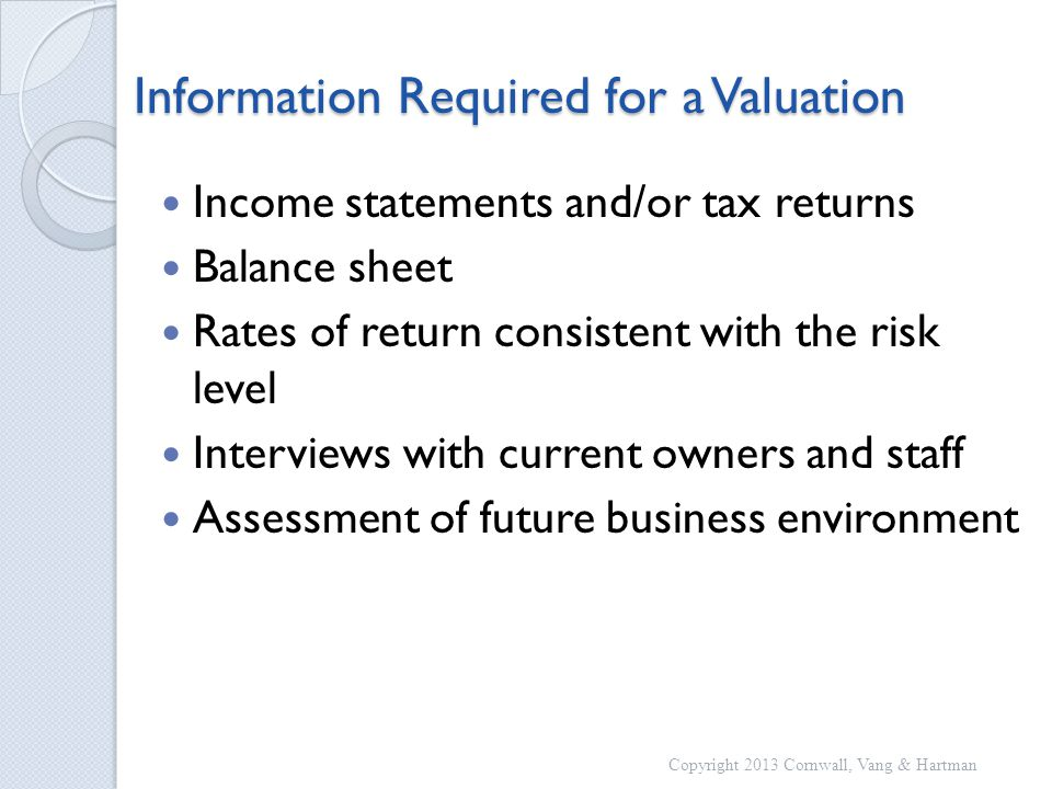Information Required for a Valuation Income statements and/or tax returns Balance sheet Rates of return consistent with the risk level Interviews with current owners and staff Assessment of future business environment Copyright 2013 Cornwall, Vang & Hartman