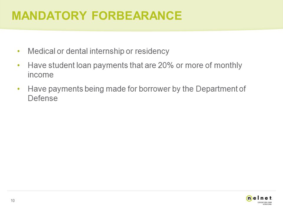 10 MANDATORY FORBEARANCE Medical or dental internship or residency Have student loan payments that are 20% or more of monthly income Have payments being made for borrower by the Department of Defense