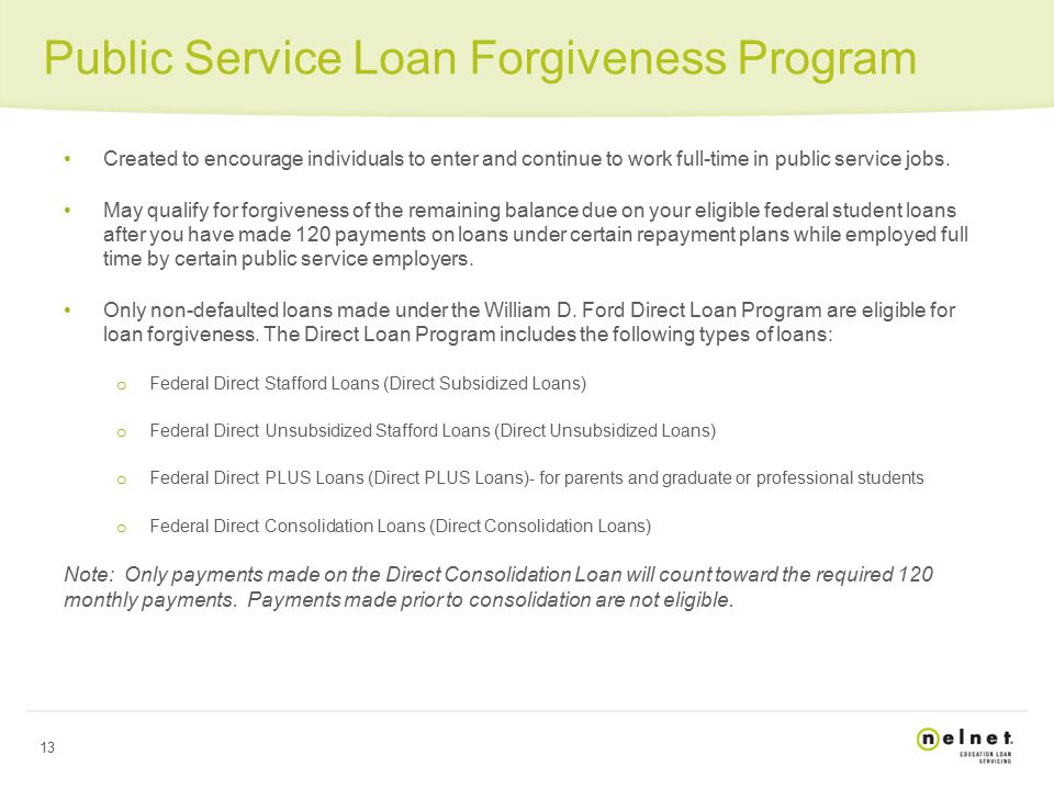 13 Public Service Loan Forgiveness Program Created to encourage individuals to enter and continue to work full-time in public service jobs.