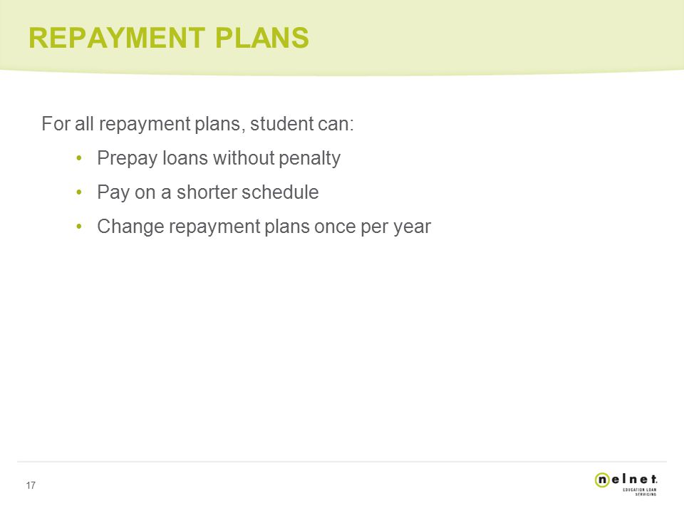 17 REPAYMENT PLANS For all repayment plans, student can: Prepay loans without penalty Pay on a shorter schedule Change repayment plans once per year