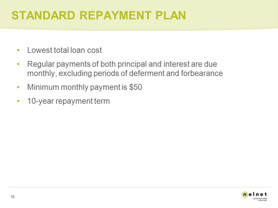 18 STANDARD REPAYMENT PLAN Lowest total loan cost Regular payments of both principal and interest are due monthly, excluding periods of deferment and forbearance Minimum monthly payment is $50 10-year repayment term
