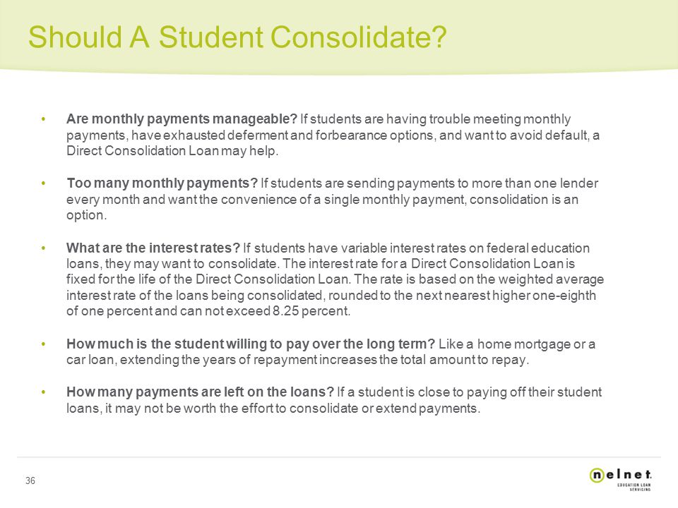 36 Should A Student Consolidate. Are monthly payments manageable.