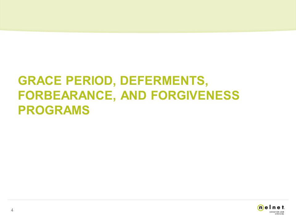 4 GRACE PERIOD, DEFERMENTS, FORBEARANCE, AND FORGIVENESS PROGRAMS