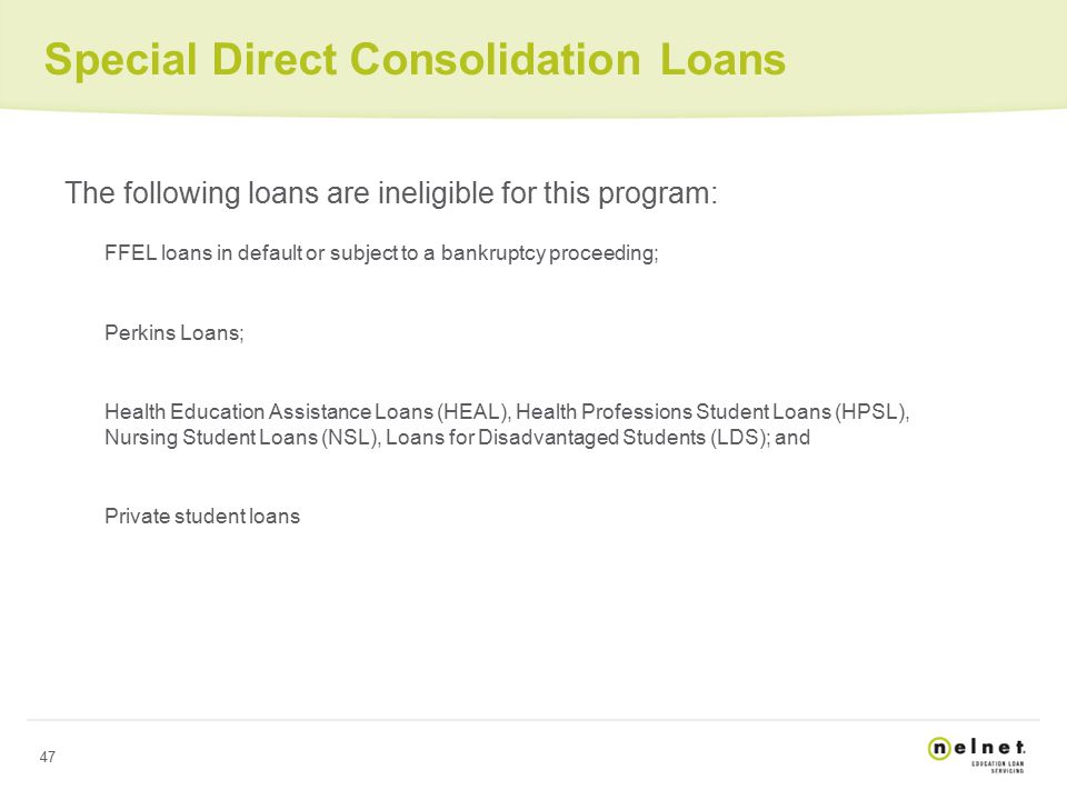47 Special Direct Consolidation Loans The following loans are ineligible for this program: FFEL loans in default or subject to a bankruptcy proceeding; Perkins Loans; Health Education Assistance Loans (HEAL), Health Professions Student Loans (HPSL), Nursing Student Loans (NSL), Loans for Disadvantaged Students (LDS); and Private student loans